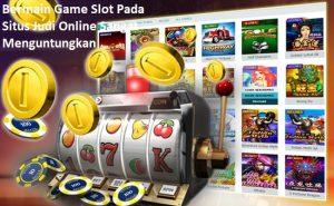 Bermain Game Slot Pada Situs Judi Online Sangat Menguntungkan