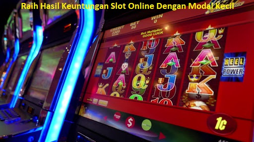 Raih Hasil Keuntungan Slot Online Dengan Modal Kecil